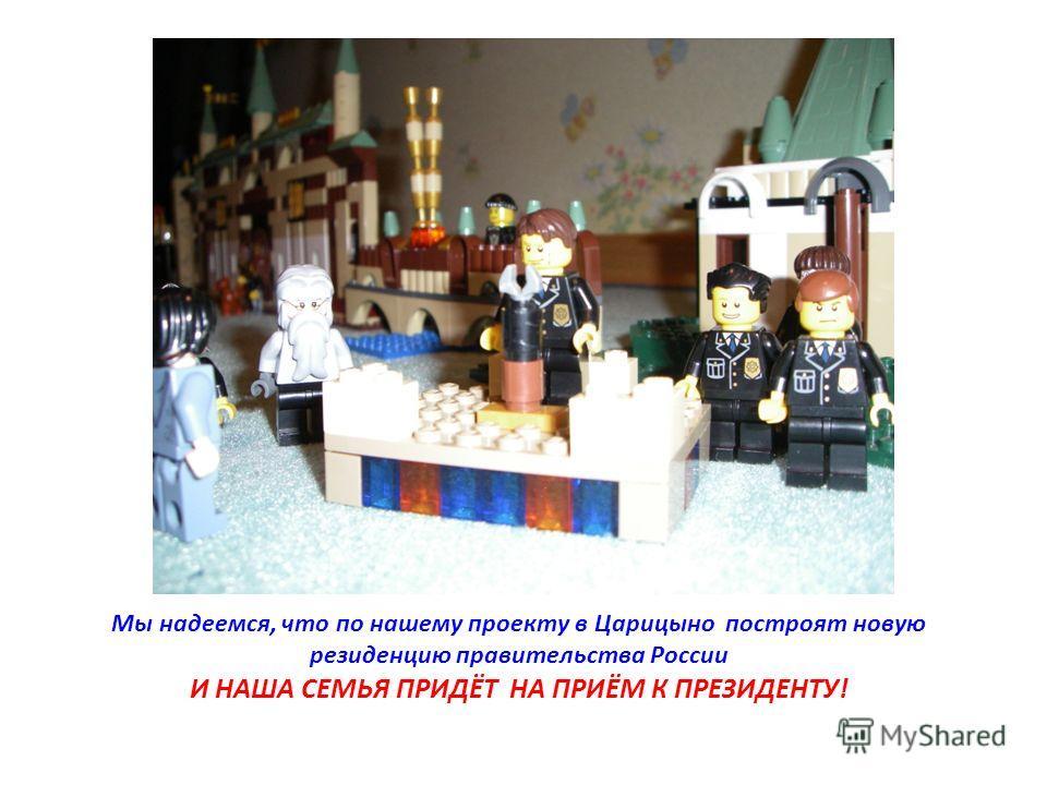Мы надеемся, что по нашему проекту в Царицыно построят новую резиденцию правительства России И НАША СЕМЬЯ ПРИДЁТ НА ПРИЁМ К ПРЕЗИДЕНТУ!