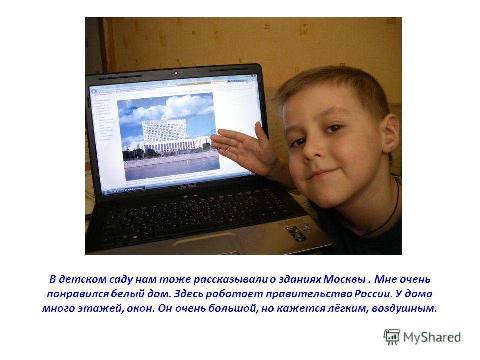В детском саду нам тоже рассказывали о зданиях Москвы. Мне очень понравился белый дом. Здесь работает правительство России. У дома много этажей, окон. Он очень большой, но кажется лёгким, воздушным.