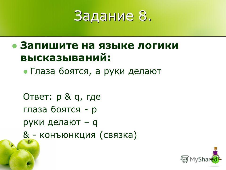 Задание 8. Запишите на языке логики высказываний: Глаза боятся, а руки делают Ответ: p & q, где глаза боятся - p руки делают – q & - конъюнкция (связка)