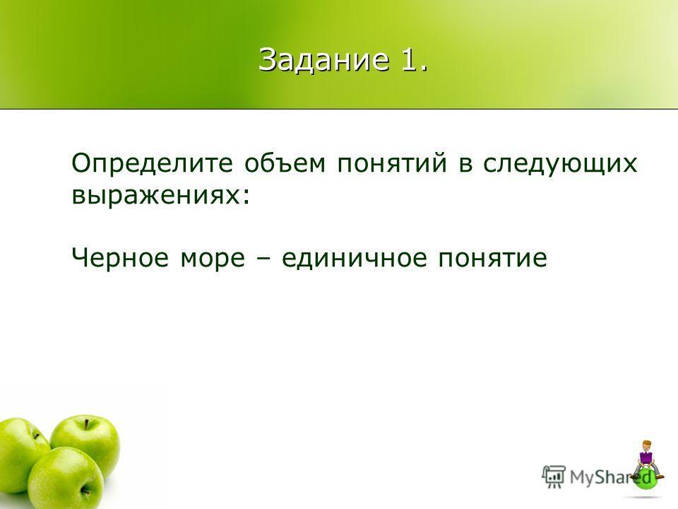 Задание 1. Определите объем понятий в следующих выражениях: Черное море – единичное понятие