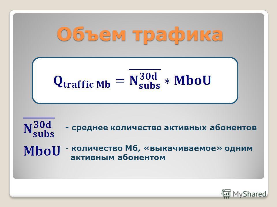 Объем трафика - среднее количество активных абонентов - количество Мб, «выкачиваемое» одним активным абонентом