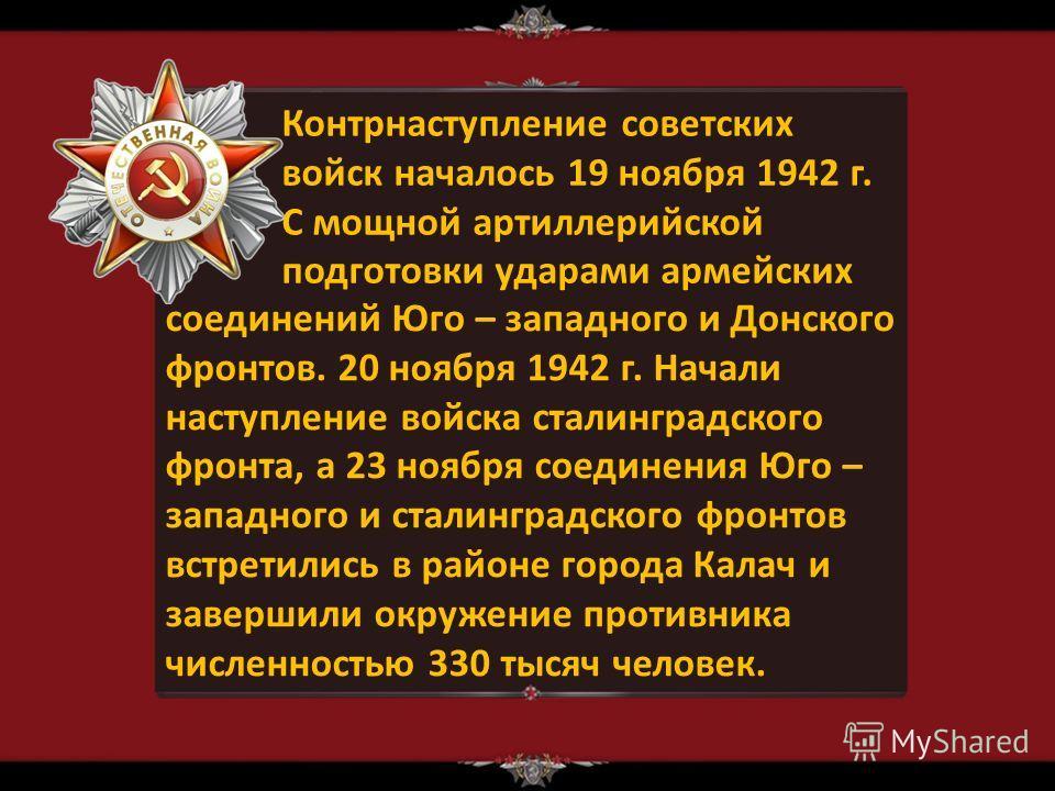 Контрнаступление советских войск началось 19 ноября 1942 г. С мощной артиллерийской подготовки ударами армейских соединений Юго – западного и Донского фронтов. 20 ноября 1942 г. Начали наступление войска сталинградского фронта, а 23 ноября соединения
