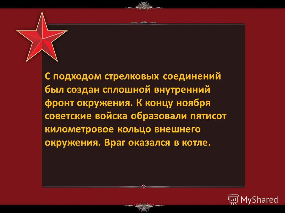 С подходом стрелковых соединений был создан сплошной внутренний фронт окружения. К концу ноября советские войска образовали пятисот километровое кольцо внешнего окружения. Враг оказался в котле.