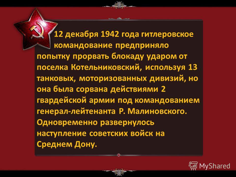 12 декабря 1942 года гитлеровское командование предприняло попытку прорвать блокаду ударом от поселка Котельниковский, используя 13 танковых, моторизованных дивизий, но она была сорвана действиями 2 гвардейской армии под командованием генерал-лейтена