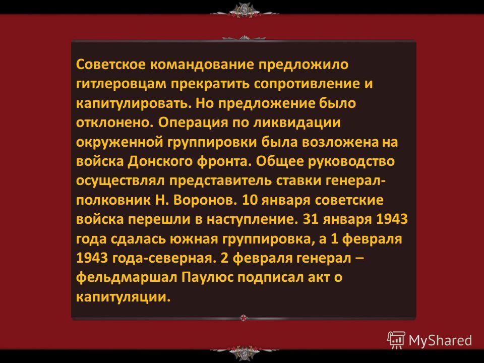 Советское командование предложило гитлеровцам прекратить сопротивление и капитулировать. Но предложение было отклонено. Операция по ликвидации окруженной группировки была возложена на войска Донского фронта. Общее руководство осуществлял представител