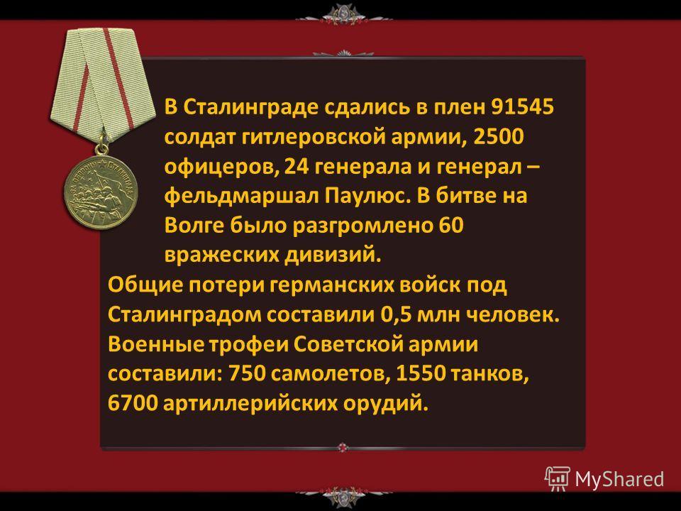 В Сталинграде сдались в плен 91545 солдат гитлеровской армии, 2500 офицеров, 24 генерала и генерал – фельдмаршал Паулюс. В битве на Волге было разгромлено 60 вражеских дивизий. Общие потери германских войск под Сталинградом составили 0,5 млн человек.