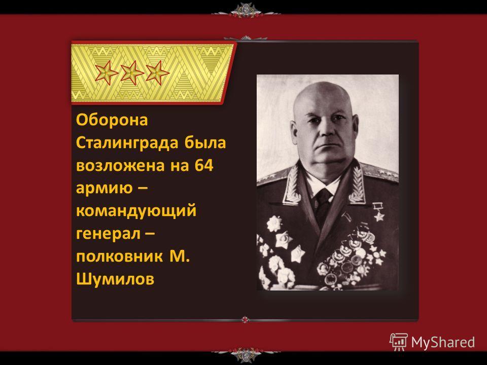 Оборона Сталинграда была возложена на 64 армию – командующий генерал – полковник М. Шумилов