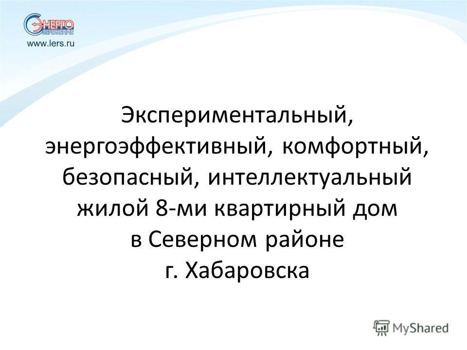 Экспериментальный, энергоэффективный, комфортный, безопасный, интеллектуальный жилой 8-ми квартирный дом в Северном районе г. Хабаровска