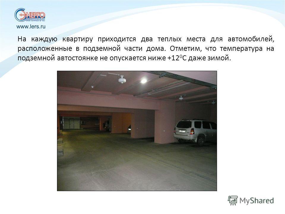 На каждую квартиру приходится два теплых места для автомобилей, расположенные в подземной части дома. Отметим, что температура на подземной автостоянке не опускается ниже +12 0 С даже зимой.