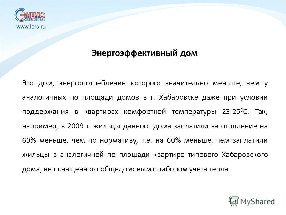 Энергоэффективный дом Это дом, энергопотребление которого значительно меньше, чем у аналогичных по площади домов в г. Хабаровске даже при условии поддержания в квартирах комфортной температуры 23-25 0 С. Так, например, в 2009 г. жильцы данного дома з