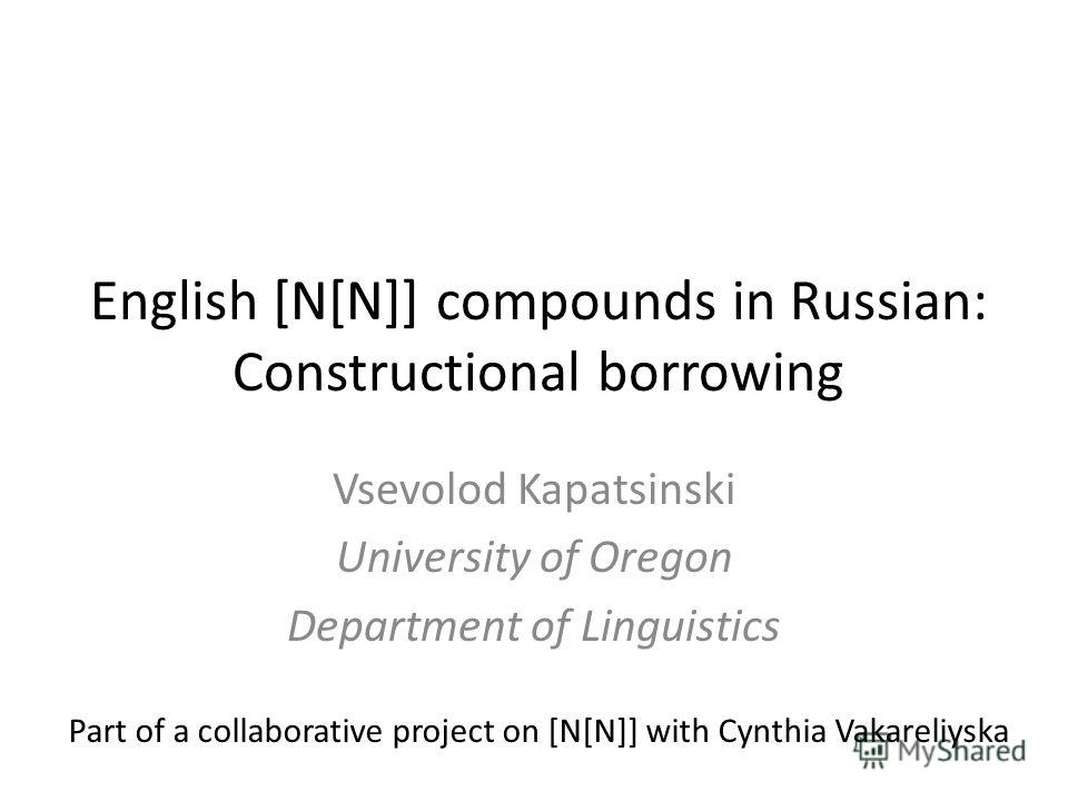 English [N[N]] compounds in Russian: Constructional borrowing Vsevolod Kapatsinski University of Oregon Department of Linguistics Part of a collaborative project on [N[N]] with Cynthia Vakareliyska