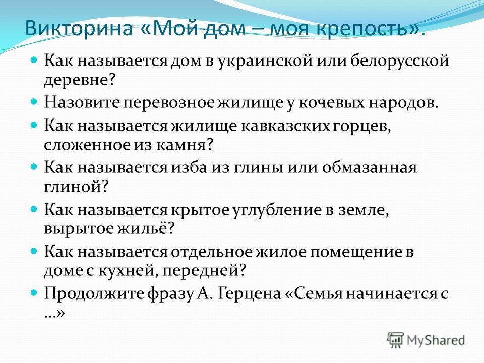 Викторина «Мой дом – моя крепость». Как называется дом в украинской или белорусской деревне? Назовите перевозное жилище у кочевых народов. Как называется жилище кавказских горцев, сложенное из камня? Как называется изба из глины или обмазанная глиной