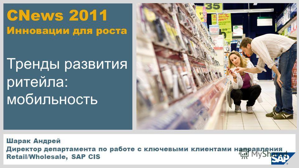 CNews 2011 Инновации для роста Тренды развития ритейла: мобильность Шарак Андрей Директор департамента по работе с ключевыми клиентами направления Retail/Wholesale, SAP CIS