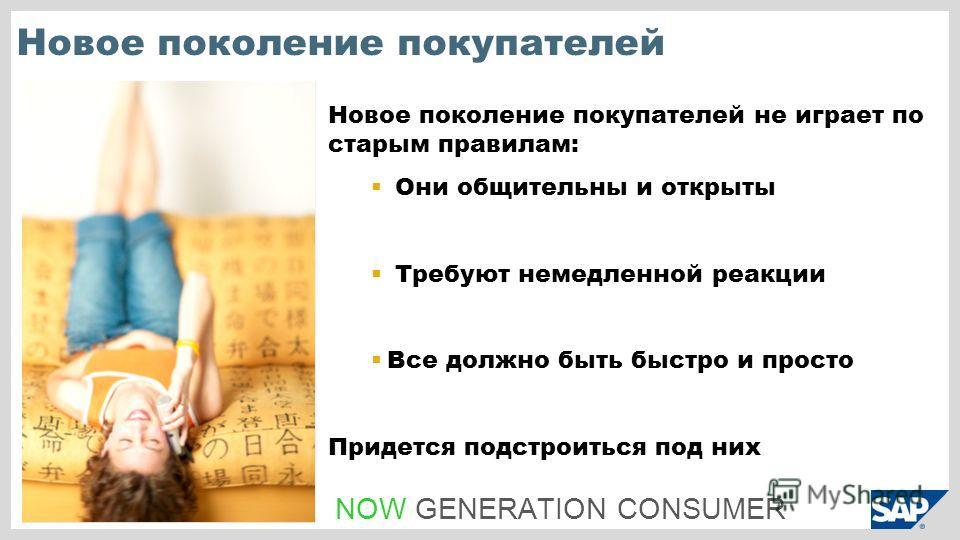 Новое поколение покупателей Новое поколение покупателей не играет по старым правилам: Они общительны и открыты Требуют немедленной реакции Все должно быть быстро и просто Придется подстроиться под них NOW GENERATION CONSUMER