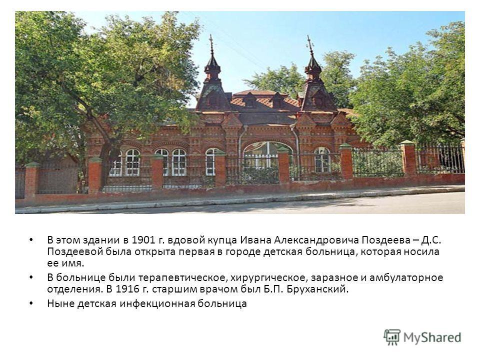 В этом здании в 1901 г. вдовой купца Ивана Александровича Поздеева – Д.С. Поздеевой была открыта первая в городе детская больница, которая носила ее имя. В больнице были терапевтическое, хирургическое, заразное и амбулаторное отделения. В 1916 г. ста