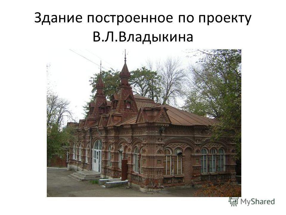 Здание построенное по проекту В.Л.Владыкина