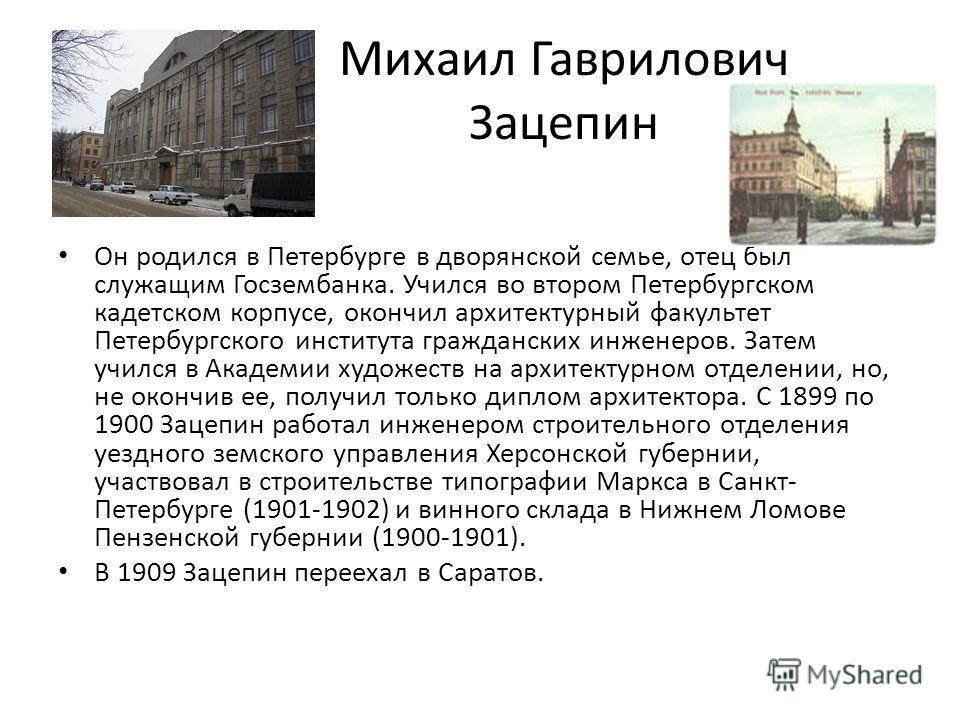 Михаил Гаврилович Зацепин Он родился в Петербурге в дворянской семье, отец был служащим Госзембанка. Учился во втором Петербургском кадетском корпусе, окончил архитектурный факультет Петербургского института гражданских инженеров. Затем учился в Акад