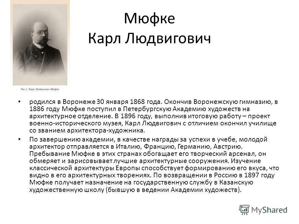Мюфке Карл Людвигович родился в Воронеже 30 января 1868 года. Окончив Воронежскую гимназию, в 1886 году Мюфке поступил в Петербургскую Академию художеств на архитектурное отделение. В 1896 году, выполнив итоговую работу – проект военно-исторического