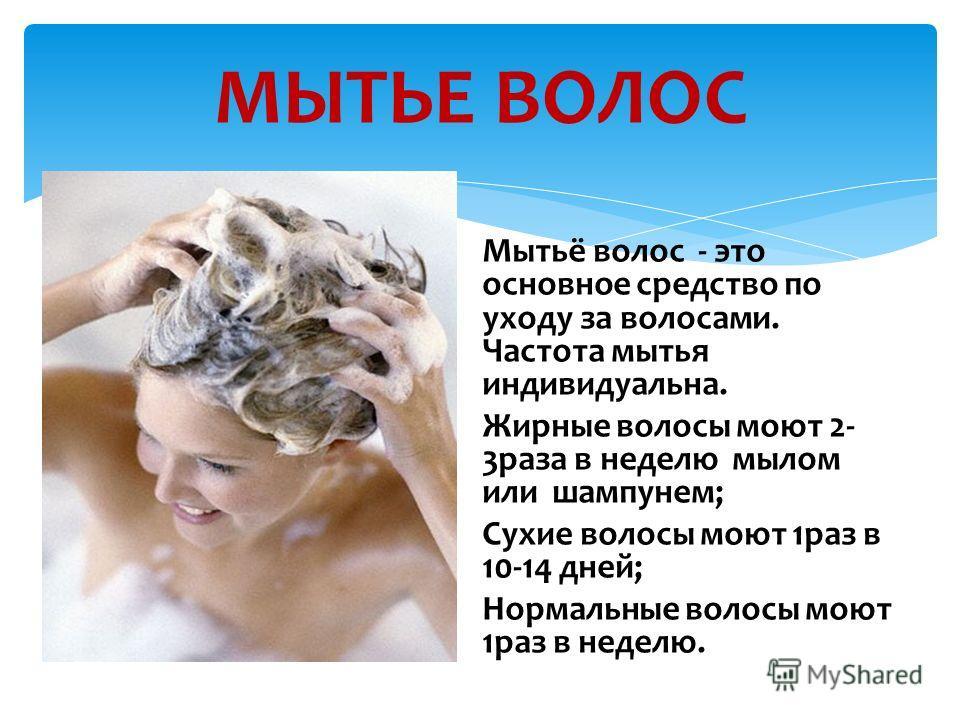 МЫТЬЕ ВОЛОС Мытьё волос - это основное средство по уходу за волосами. Частота мытья индивидуальна. Жирные волосы моют 2- 3раза в неделю мылом или шампунем; Сухие волосы моют 1раз в 10-14 дней; Нормальные волосы моют 1раз в неделю.