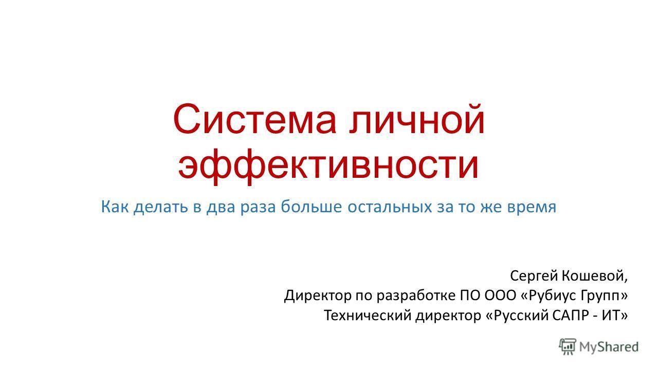 Система личной эффективности Как делать в два раза больше остальных за то же время Сергей Кошевой, Директор по разработке ПО ООО «Рубиус Групп» Технический директор «Русский САПР - ИТ»