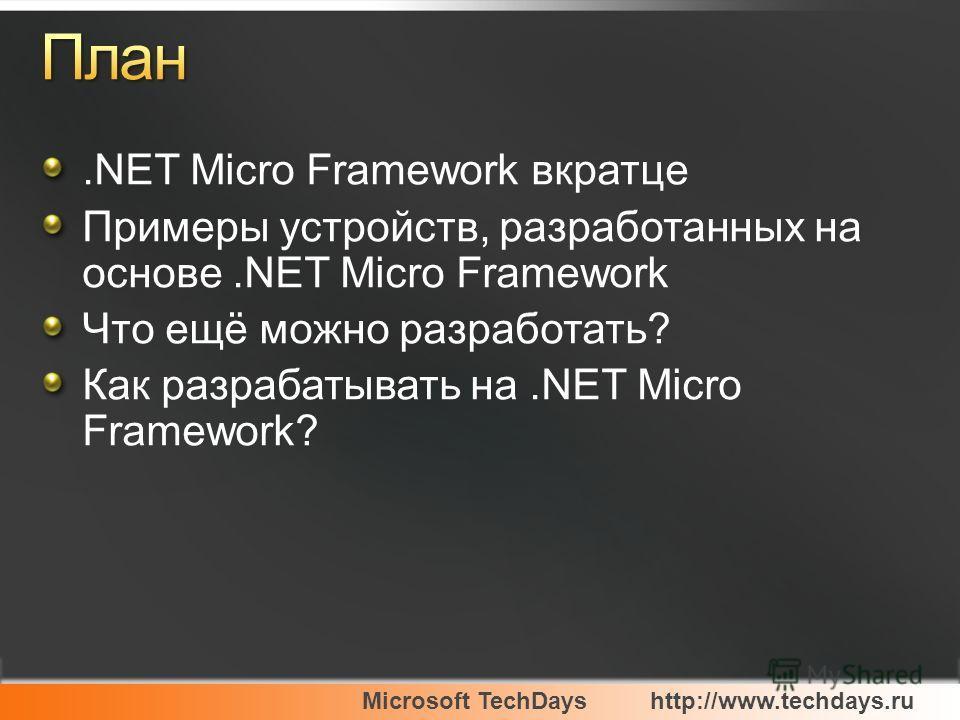Microsoft TechDayshttp://www.techdays.ru.NET Micro Framework вкратце Примеры устройств, разработанных на основе.NET Micro Framework Что ещё можно разработать? Как разрабатывать на.NET Micro Framework?