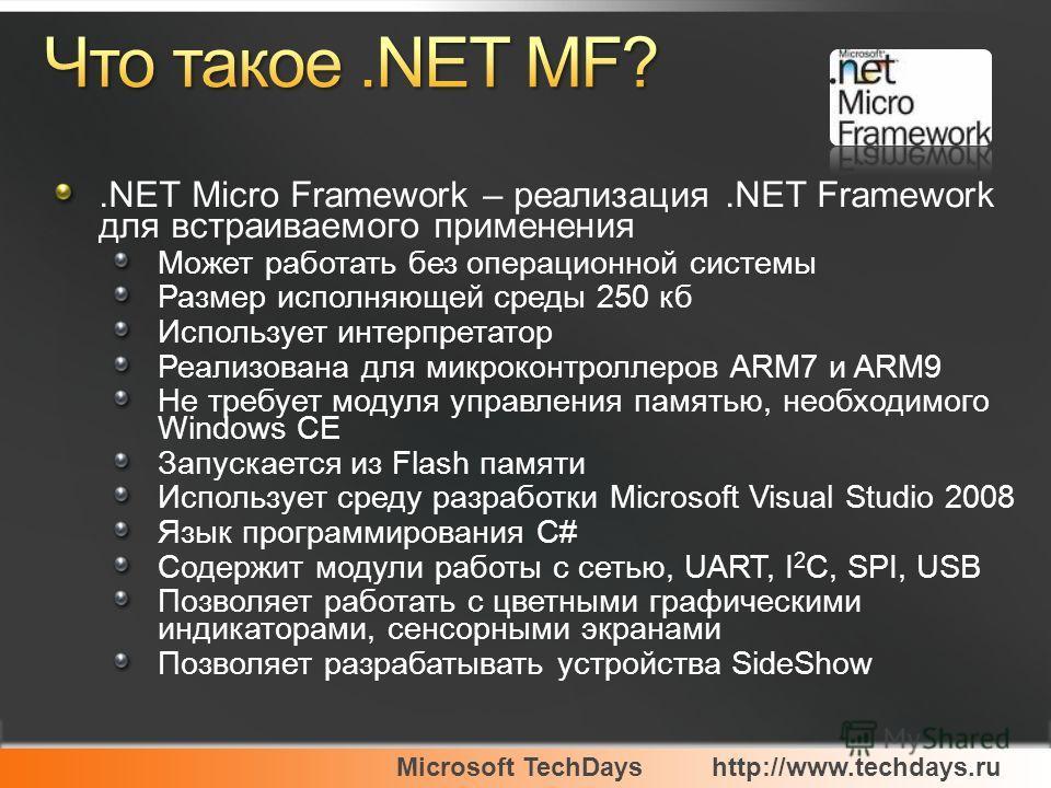 Microsoft TechDayshttp://www.techdays.ru.NET Micro Framework – реализация.NET Framework для встраиваемого применения Может работать без операционной системы Размер исполняющей среды 250 кб Использует интерпретатор Реализована для микроконтроллеров AR