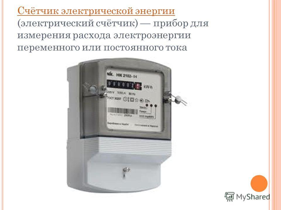 Счётчик электрической энергии Счётчик электрической энергии (электрический счётчик) прибор для измерения расхода электроэнергии переменного или постоянного тока
