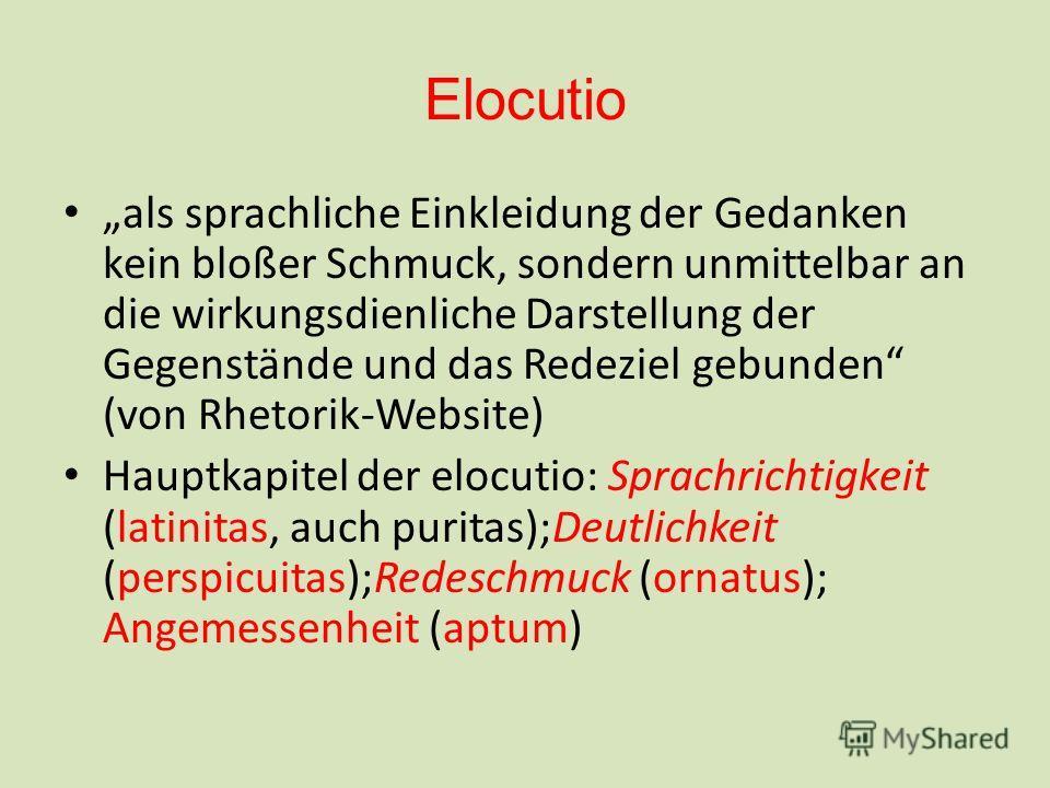 Elocutio als sprachliche Einkleidung der Gedanken kein bloßer Schmuck, sondern unmittelbar an die wirkungsdienliche Darstellung der Gegenstände und das Redeziel gebunden (von Rhetorik-Website) Hauptkapitel der elocutio: Sprachrichtigkeit (latinitas,