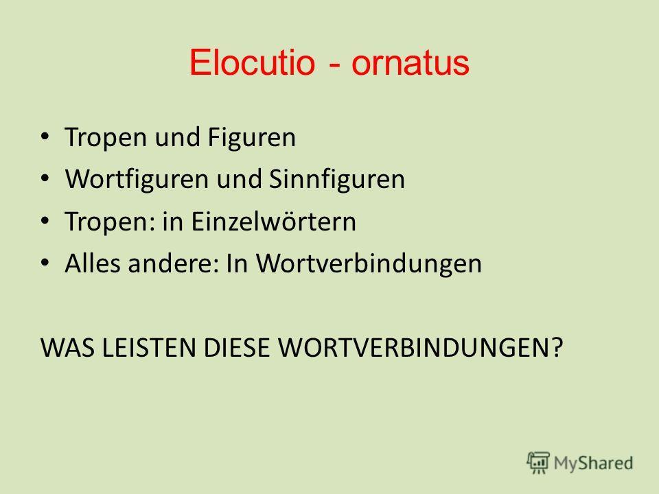 Elocutio - ornatus Tropen und Figuren Wortfiguren und Sinnfiguren Tropen: in Einzelwörtern Alles andere: In Wortverbindungen WAS LEISTEN DIESE WORTVERBINDUNGEN?