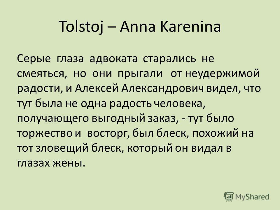 Tolstoj – Anna Karenina Серые глаза адвоката старались не смеяться, но они прыгали от неудержимой радости, и Алексей Александрович видел, что тут была не одна радость человека, получающего выгодный заказ, - тут было торжество и восторг, был блеск, по