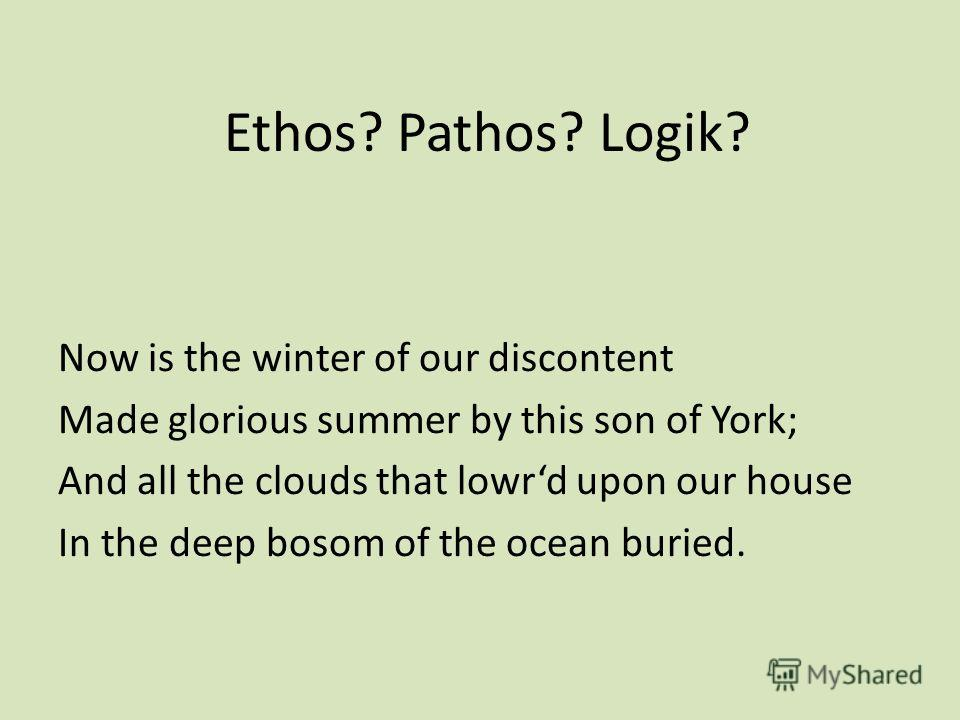 Ethos? Pathos? Logik? Now is the winter of our discontent Made glorious summer by this son of York; And all the clouds that lowrd upon our house In the deep bosom of the ocean buried.