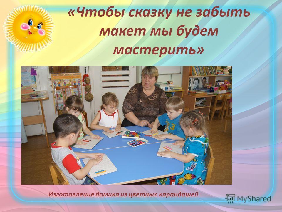 «Чтобы сказку не забыть макет мы будем мастерить» Изготовление домика из цветных карандашей