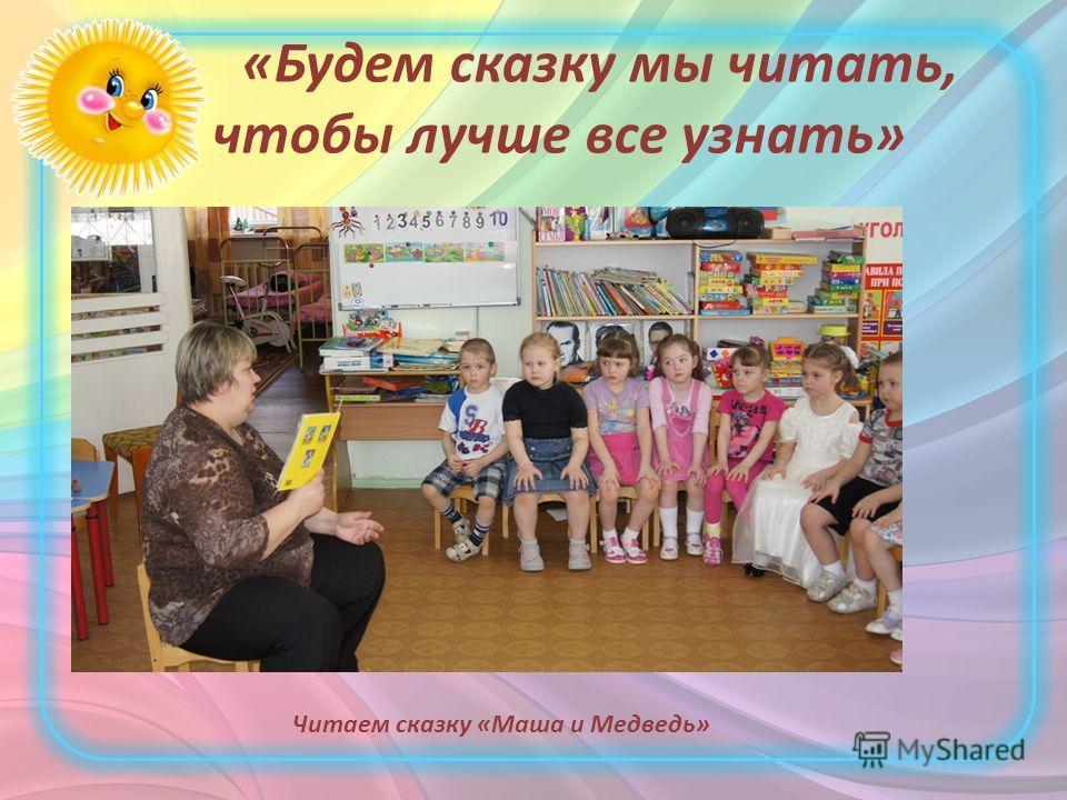«Будем сказку мы читать, чтобы лучше все узнать» Читаем сказку «Маша и Медведь»