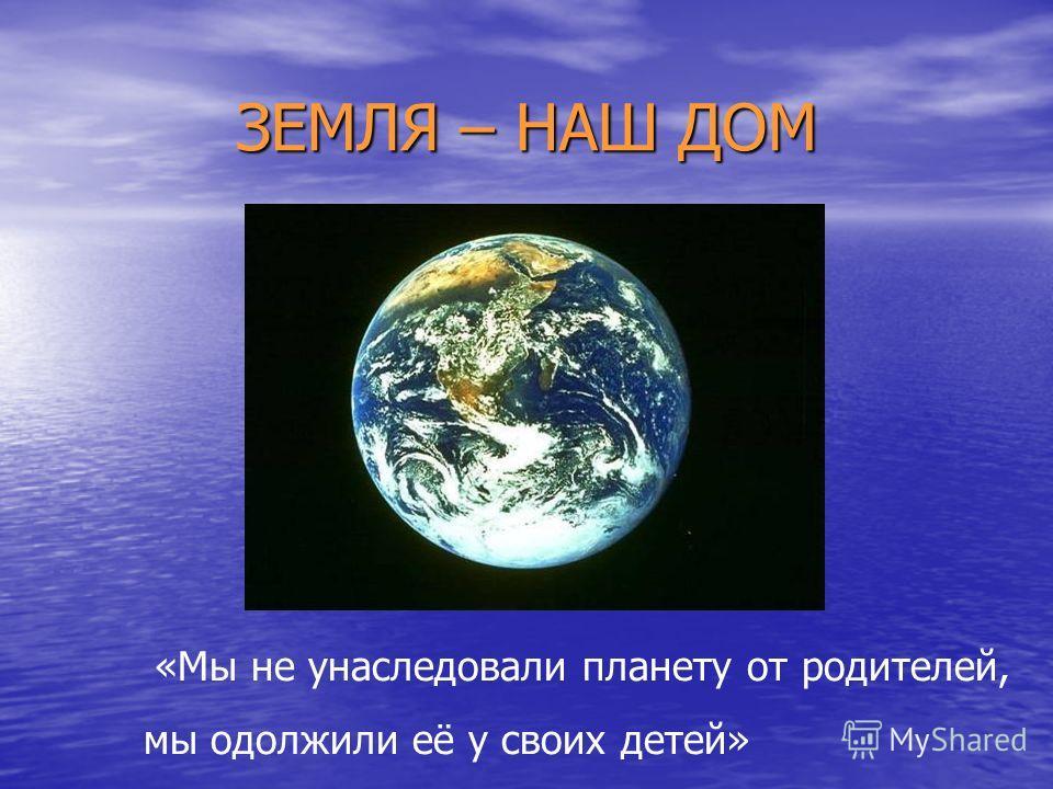 ЗЕМЛЯ – НАШ ДОМ «Мы не унаследовали планету от родителей, мы одолжили её у своих детей»
