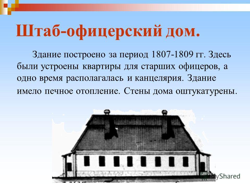 Штаб-офицерский дом. Здание построено за период 1807-1809 гг. Здесь были устроены квартиры для старших офицеров, а одно время располагалась и канцелярия. Здание имело печное отопление. Стены дома оштукатурены.