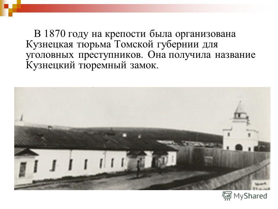 В 1870 году на крепости была организована Кузнецкая тюрьма Томской губернии для уголовных преступников. Она получила название Кузнецкий тюремный замок.