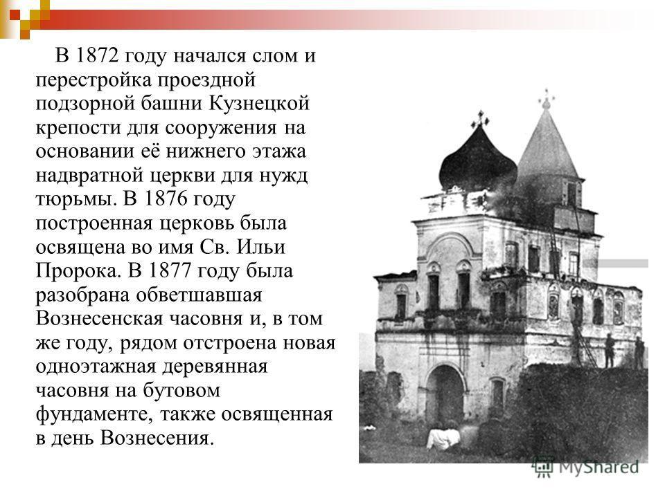В 1872 году начался слом и перестройка проездной подзорной башни Кузнецкой крепости для сооружения на основании её нижнего этажа надвратной церкви для нужд тюрьмы. В 1876 году построенная церковь была освящена во имя Св. Ильи Пророка. В 1877 году был