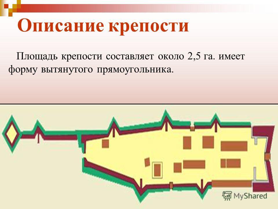 Описание крепости Площадь крепости составляет около 2,5 га. имеет форму вытянутого прямоугольника.