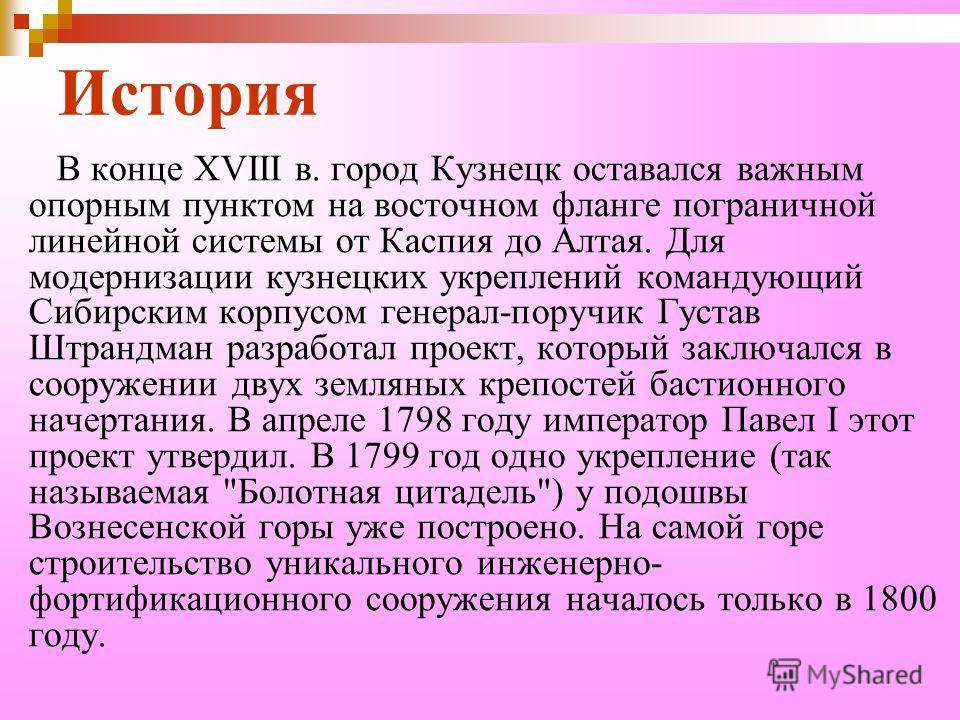 История В конце XVIII в. город Кузнецк оставался важным опорным пунктом на восточном фланге пограничной линейной системы от Каспия до Алтая. Для модернизации кузнецких укреплений командующий Сибирским корпусом генерал-поручик Густав Штрандман разрабо
