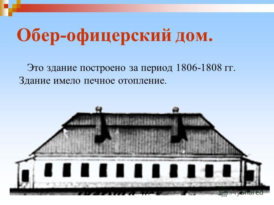 Обер-офицерский дом. Это здание построено за период 1806-1808 гг. Здание имело печное отопление.