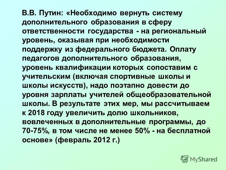 В.В. Путин: «Необходимо вернуть систему дополнительного образования в сферу ответственности государства - на региональный уровень, оказывая при необходимости поддержку из федерального бюджета. Оплату педагогов дополнительного образования, уровень ква