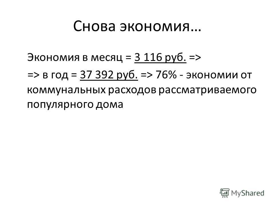Снова экономия… Экономия в месяц = 3 116 руб. => => в год = 37 392 руб. => 76% - экономии от коммунальных расходов рассматриваемого популярного дома