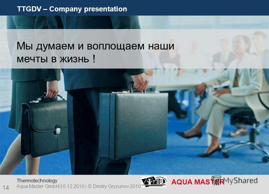 TTGDV – Company presentation AQUA MASTER 14 Aqua Master GmbH|10.12.2010 | © Dmitry Gryzunov 2010. Thermotechnology Мы думаем и воплощаем наши мечты в жизнь !