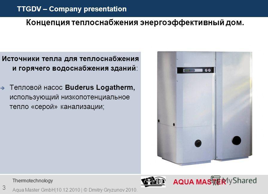 TTGDV – Company presentation AQUA MASTER 3 Концепция теплоснабжения энергоэффективный дом. Источники тепла для теплоснабжения и горячего водоснабжения зданий: Тепловой насос Buderus Logatherm, использующий низкопотенциальное тепло «серой» канализации