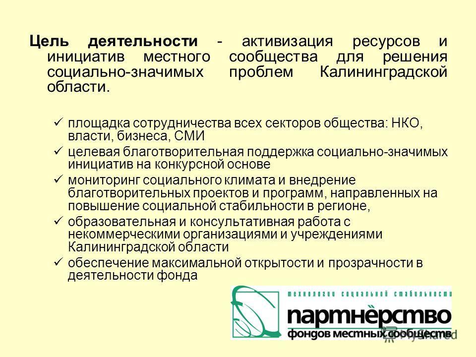 Цель деятельности - активизация ресурсов и инициатив местного сообщества для решения социально-значимых проблем Калининградской области. площадка сотрудничества всех секторов общества: НКО, власти, бизнеса, СМИ целевая благотворительная поддержка соц