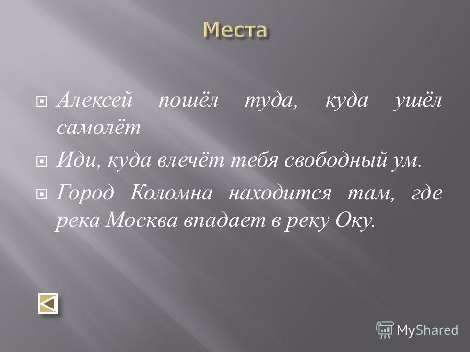 Алексей пошёл туда, куда ушёл самолёт Иди, куда влечёт тебя свободный ум. Город Коломна находится там, где река Москва впадает в реку Оку.