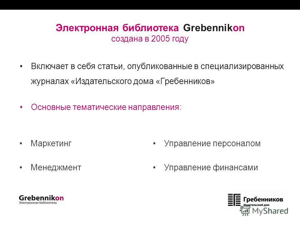 Электронная библиотека Grebennikon создана в 2005 году Включает в себя статьи, опубликованные в специализированных журналах «Издательского дома «Гребенников» Основные тематические направления: Маркетинг Менеджмент Управление персоналом Управление фин