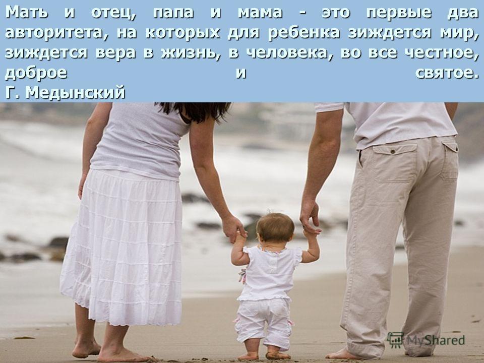 Мать и отец, папа и мама - это первые два авторитета, на которых для ребенка зиждется мир, зиждется вера в жизнь, в человека, во все честное, доброе и святое. Г. Медынский