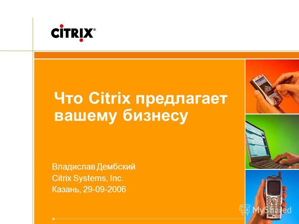 Что Citrix предлагает вашему бизнесу Владислав Дембский Citrix Systems, Inc. Казань, 29-09-2006