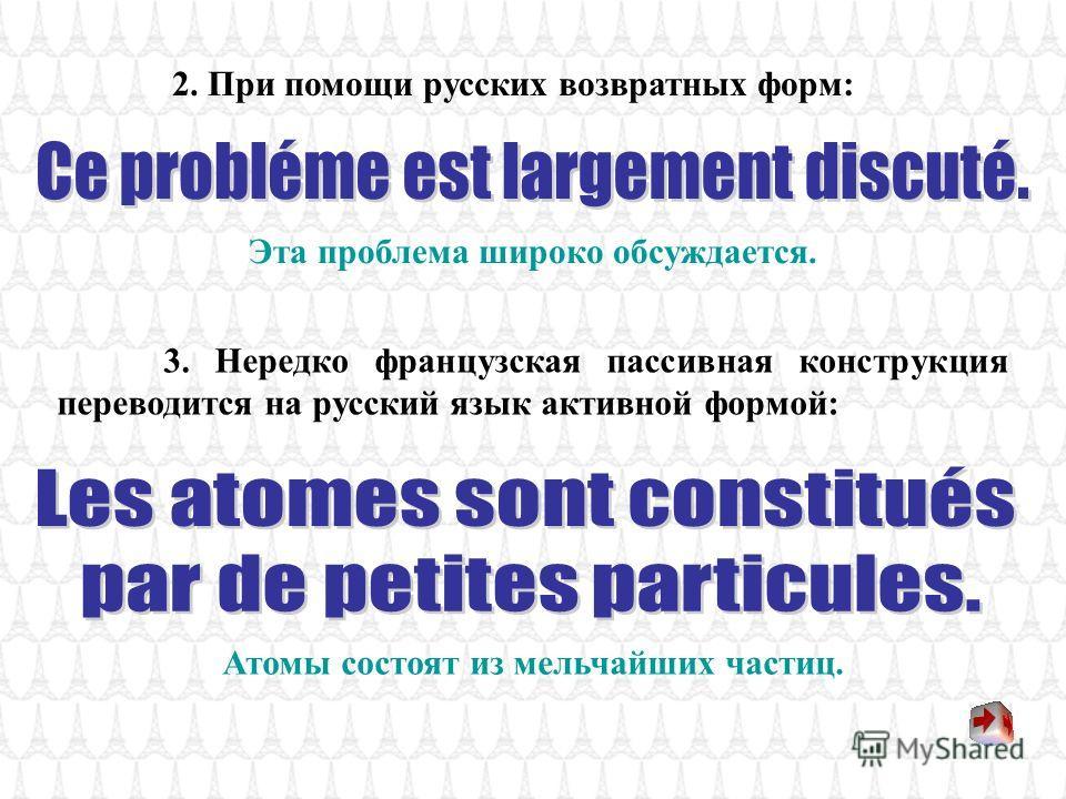 Французские пассивные конструкции широко употребляются в общетехнических текстах. Они могут переводиться несколькими способами: 1. С помощью русских пассивных конструкций: Этот закон был сформулирован русским учёным. Этот способ был открыт в конце XI